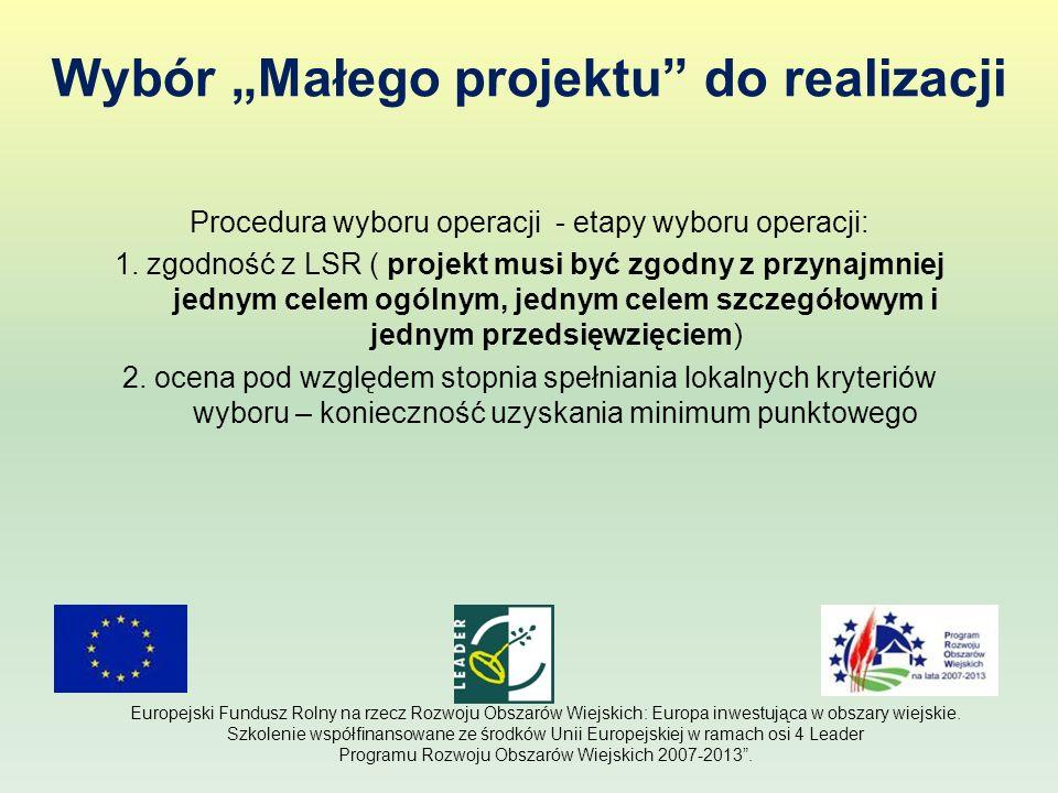 Etapy przygotowania wniosku 1.Weryfikacja projektu: - zgodność z zakresem małych projektów; -budżet ( kosztorys ) – zapewnienie finansowania i współfinansowania projektu – REFINANSOWANIE; -określenie kosztów kwalifikowalnych; -termin realizacji projektu; -zgodność z LSR i lokalnymi kryteriami wyboru; Europejski Fundusz Rolny na rzecz Rozwoju Obszarów Wiejskich: Europa inwestująca w obszary wiejskie.