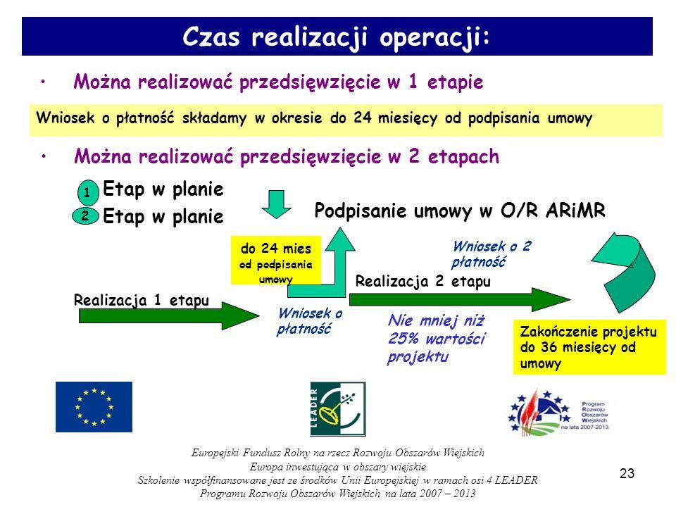 Można realizować przedsięwzięcie w 2 etapach 1 Etap w planie 2 Podpisanie umowy w O/R ARiMR Realizacja 2 etapu Zakończenie projektu do 36 miesięcy od umowy Wniosek o 2 płatność Nie mniej niż 25% wartości projektu Można realizować przedsięwzięcie w 1 etapie Wniosek o płatność składamy w okresie do 24 miesięcy od podpisania umowy Realizacja 1 etapu Wniosek o płatność do 24 mies od podpisania umowy 23 Czas realizacji operacji: Europejski Fundusz Rolny na rzecz Rozwoju Obszarów Wiejskich Europa inwestująca w obszary wiejskie Szkolenie współfinansowane jest ze środków Unii Europejskiej w ramach osi 4 LEADER Programu Rozwoju Obszarów Wiejskich na lata 2007 – 2013