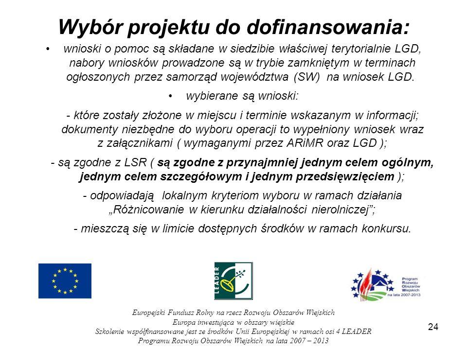 Wybór projektu do dofinansowania: wnioski o pomoc są składane w siedzibie właściwej terytorialnie LGD, nabory wniosków prowadzone są w trybie zamkniętym w terminach ogłoszonych przez samorząd województwa (SW) na wniosek LGD.