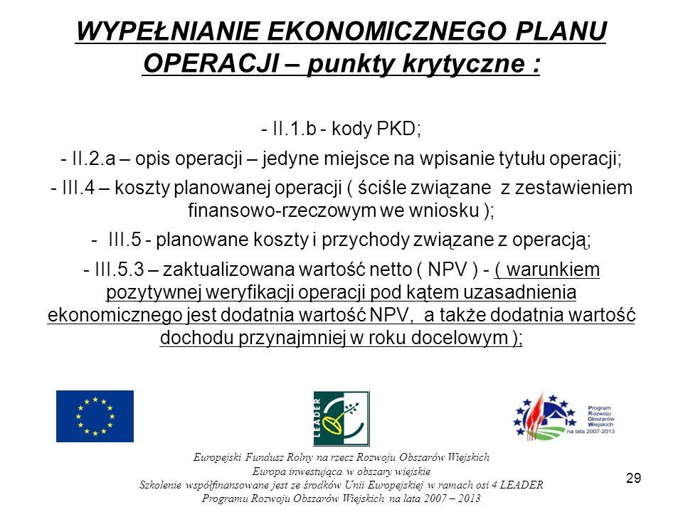 29 WYPEŁNIANIE EKONOMICZNEGO PLANU OPERACJI – punkty krytyczne : - II.1.b - kody PKD; - II.2.a – opis operacji – jedyne miejsce na wpisanie tytułu operacji; - III.4 – koszty planowanej operacji ( ściśle związane z zestawieniem finansowo-rzeczowym we wniosku ); - III.5 - planowane koszty i przychody związane z operacją; - III.5.3 – zaktualizowana wartość netto ( NPV ) - ( warunkiem pozytywnej weryfikacji operacji pod kątem uzasadnienia ekonomicznego jest dodatnia wartość NPV, a także dodatnia wartość dochodu przynajmniej w roku docelowym ); Europejski Fundusz Rolny na rzecz Rozwoju Obszarów Wiejskich Europa inwestująca w obszary wiejskie Szkolenie współfinansowane jest ze środków Unii Europejskiej w ramach osi 4 LEADER Programu Rozwoju Obszarów Wiejskich na lata 2007 – 2013