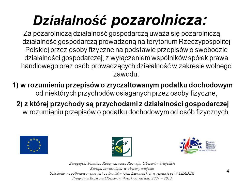 4 Działalność pozarolnicza: Za pozarolniczą działalność gospodarczą uważa się pozarolniczą działalność gospodarczą prowadzoną na terytorium Rzeczypospolitej Polskiej przez osoby fizyczne na podstawie przepisów o swobodzie działalności gospodarczej, z wyłączeniem wspólników spółek prawa handlowego oraz osób prowadzących działalność w zakresie wolnego zawodu: 1) w rozumieniu przepisów o zryczałtowanym podatku dochodowym od niektórych przychodów osiąganych przez osoby fizyczne, 2) z której przychody są przychodami z działalności gospodarczej w rozumieniu przepisów o podatku dochodowym od osób fizycznych.