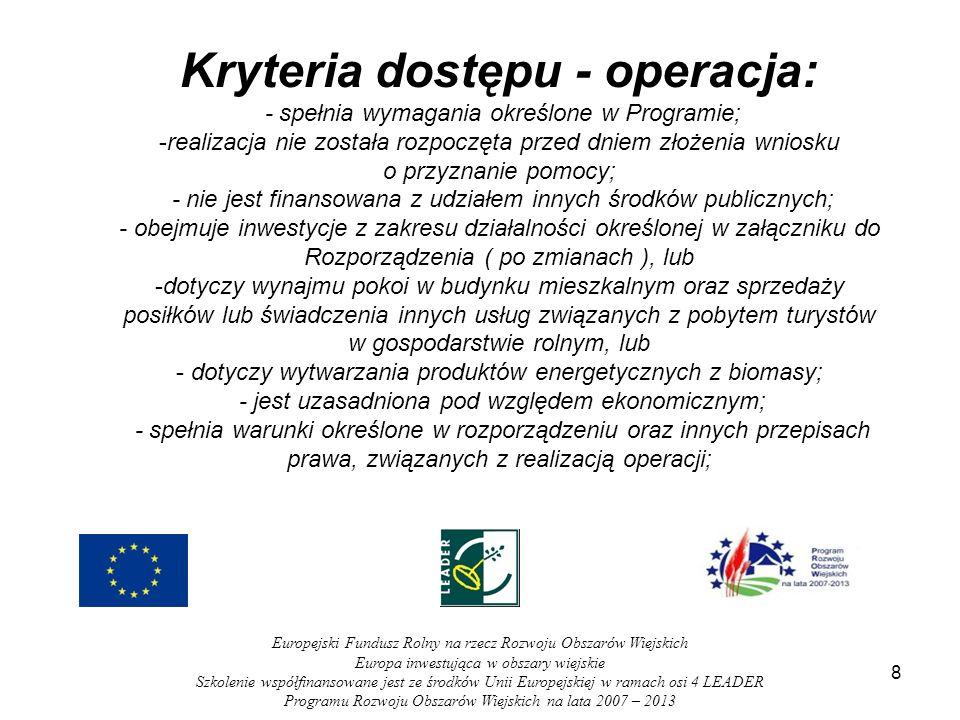8 Europejski Fundusz Rolny na rzecz Rozwoju Obszarów Wiejskich Europa inwestująca w obszary wiejskie Szkolenie współfinansowane jest ze środków Unii Europejskiej w ramach osi 4 LEADER Programu Rozwoju Obszarów Wiejskich na lata 2007 – 2013 Kryteria dostępu - operacja: - spełnia wymagania określone w Programie; -realizacja nie została rozpoczęta przed dniem złożenia wniosku o przyznanie pomocy; - nie jest finansowana z udziałem innych środków publicznych; - obejmuje inwestycje z zakresu działalności określonej w załączniku do Rozporządzenia ( po zmianach ), lub -dotyczy wynajmu pokoi w budynku mieszkalnym oraz sprzedaży posiłków lub świadczenia innych usług związanych z pobytem turystów w gospodarstwie rolnym, lub - dotyczy wytwarzania produktów energetycznych z biomasy; - jest uzasadniona pod względem ekonomicznym; - spełnia warunki określone w rozporządzeniu oraz innych przepisach prawa, związanych z realizacją operacji;