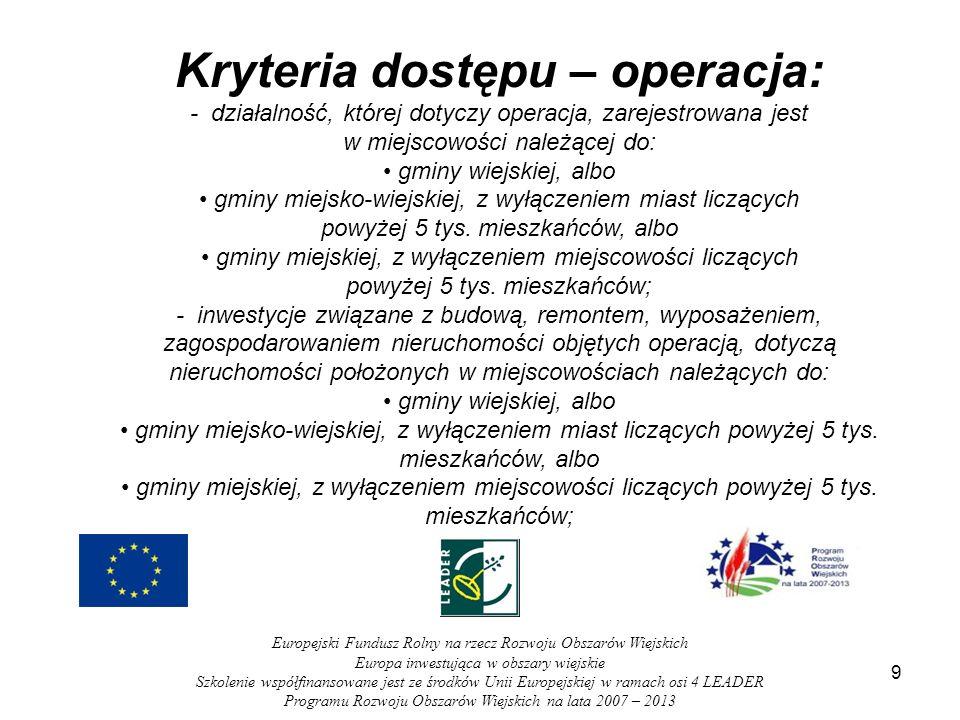 9 Europejski Fundusz Rolny na rzecz Rozwoju Obszarów Wiejskich Europa inwestująca w obszary wiejskie Szkolenie współfinansowane jest ze środków Unii Europejskiej w ramach osi 4 LEADER Programu Rozwoju Obszarów Wiejskich na lata 2007 – 2013 Kryteria dostępu – operacja: - działalność, której dotyczy operacja, zarejestrowana jest w miejscowości należącej do: gminy wiejskiej, albo gminy miejsko-wiejskiej, z wyłączeniem miast liczących powyżej 5 tys.