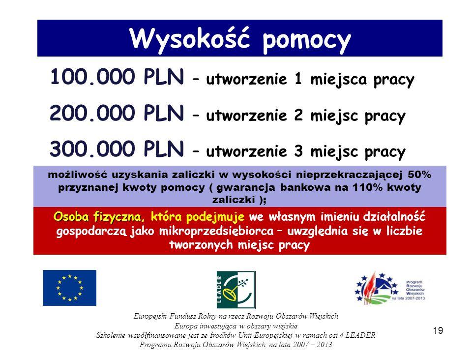100.000 PLN – utworzenie 1 miejsca pracy 200.000 PLN – utworzenie 2 miejsc pracy 300.000 PLN – utworzenie 3 miejsc pracy możliwość uzyskania zaliczki w wysokości nieprzekraczającej 50% przyznanej kwoty pomocy ( gwarancja bankowa na 110% kwoty zaliczki ); Wysokość pomocy Osoba fizyczna Osoba fizyczna, która podejmuje we własnym imieniu działalność gospodarczą jako mikroprzedsiębiorca – uwzględnia się w liczbie tworzonych miejsc pracy 19 Europejski Fundusz Rolny na rzecz Rozwoju Obszarów Wiejskich Europa inwestująca w obszary wiejskie Szkolenie współfinansowane jest ze środków Unii Europejskiej w ramach osi 4 LEADER Programu Rozwoju Obszarów Wiejskich na lata 2007 – 2013