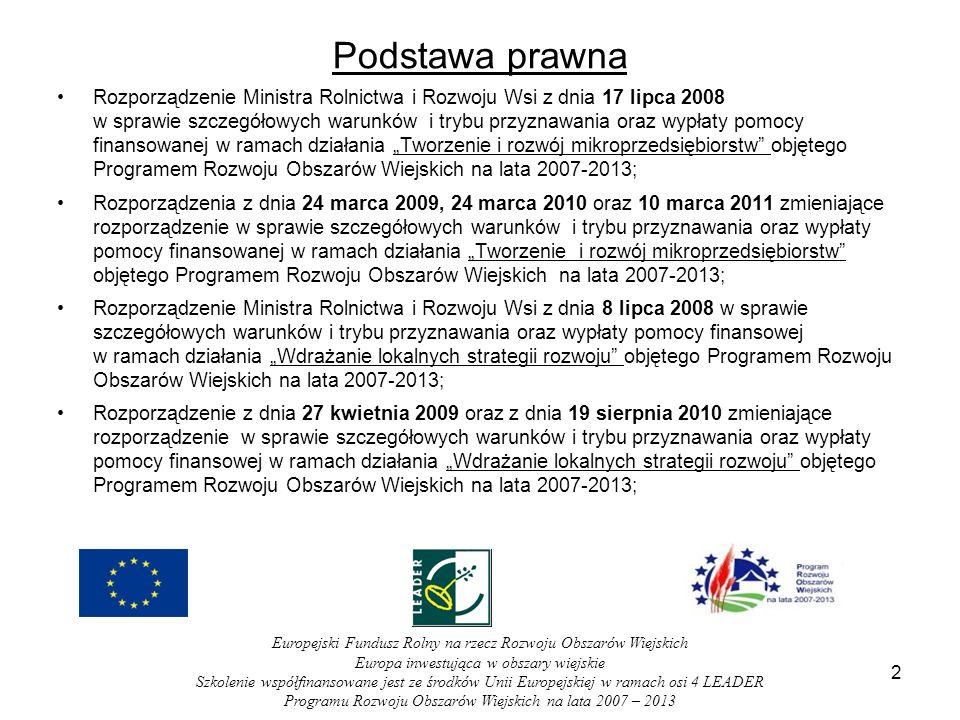 Podstawa prawna Rozporządzenie Ministra Rolnictwa i Rozwoju Wsi z dnia 17 lipca 2008 w sprawie szczegółowych warunków i trybu przyznawania oraz wypłaty pomocy finansowanej w ramach działania Tworzenie i rozwój mikroprzedsiębiorstw objętego Programem Rozwoju Obszarów Wiejskich na lata 2007-2013; Rozporządzenia z dnia 24 marca 2009, 24 marca 2010 oraz 10 marca 2011 zmieniające rozporządzenie w sprawie szczegółowych warunków i trybu przyznawania oraz wypłaty pomocy finansowanej w ramach działania Tworzenie i rozwój mikroprzedsiębiorstw objętego Programem Rozwoju Obszarów Wiejskich na lata 2007-2013; Rozporządzenie Ministra Rolnictwa i Rozwoju Wsi z dnia 8 lipca 2008 w sprawie szczegółowych warunków i trybu przyznawania oraz wypłaty pomocy finansowej w ramach działania Wdrażanie lokalnych strategii rozwoju objętego Programem Rozwoju Obszarów Wiejskich na lata 2007-2013; Rozporządzenie z dnia 27 kwietnia 2009 oraz z dnia 19 sierpnia 2010 zmieniające rozporządzenie w sprawie szczegółowych warunków i trybu przyznawania oraz wypłaty pomocy finansowej w ramach działania Wdrażanie lokalnych strategii rozwoju objętego Programem Rozwoju Obszarów Wiejskich na lata 2007-2013; 2 Europejski Fundusz Rolny na rzecz Rozwoju Obszarów Wiejskich Europa inwestująca w obszary wiejskie Szkolenie współfinansowane jest ze środków Unii Europejskiej w ramach osi 4 LEADER Programu Rozwoju Obszarów Wiejskich na lata 2007 – 2013