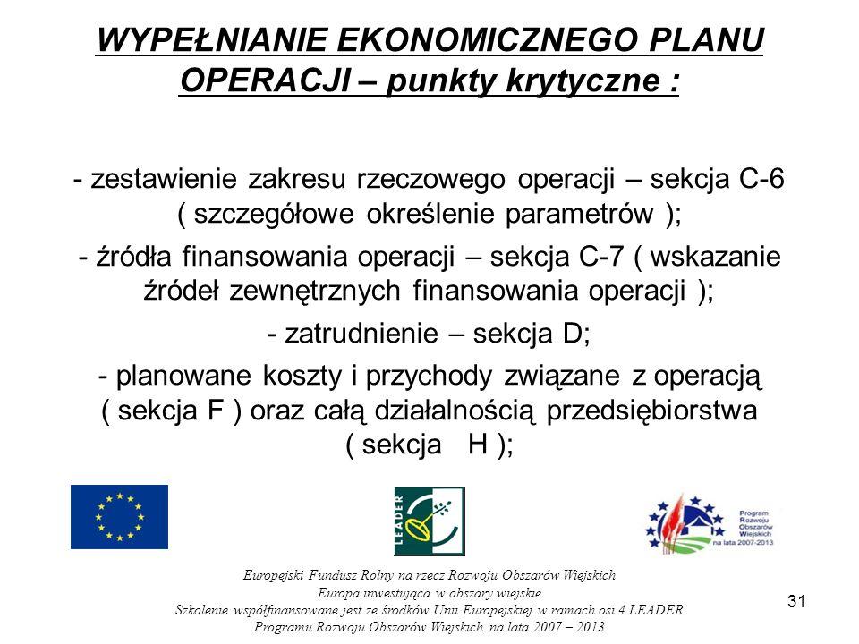 31 WYPEŁNIANIE EKONOMICZNEGO PLANU OPERACJI – punkty krytyczne : - zestawienie zakresu rzeczowego operacji – sekcja C-6 ( szczegółowe określenie parametrów ); - źródła finansowania operacji – sekcja C-7 ( wskazanie źródeł zewnętrznych finansowania operacji ); - zatrudnienie – sekcja D; - planowane koszty i przychody związane z operacją ( sekcja F ) oraz całą działalnością przedsiębiorstwa ( sekcja H ); Europejski Fundusz Rolny na rzecz Rozwoju Obszarów Wiejskich Europa inwestująca w obszary wiejskie Szkolenie współfinansowane jest ze środków Unii Europejskiej w ramach osi 4 LEADER Programu Rozwoju Obszarów Wiejskich na lata 2007 – 2013