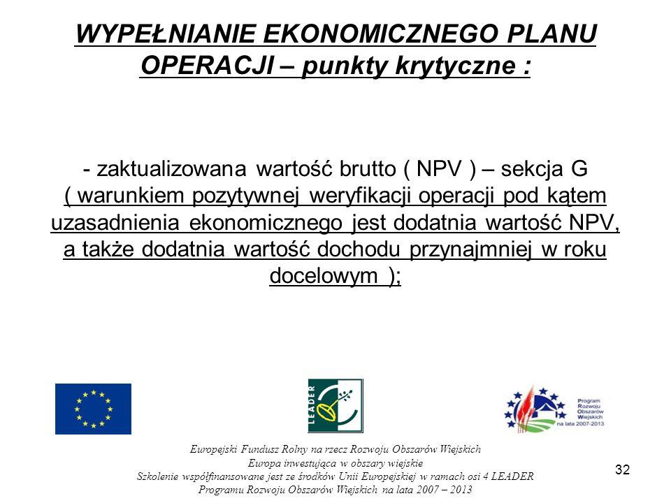 32 WYPEŁNIANIE EKONOMICZNEGO PLANU OPERACJI – punkty krytyczne : - zaktualizowana wartość brutto ( NPV ) – sekcja G ( warunkiem pozytywnej weryfikacji operacji pod kątem uzasadnienia ekonomicznego jest dodatnia wartość NPV, a także dodatnia wartość dochodu przynajmniej w roku docelowym ); Europejski Fundusz Rolny na rzecz Rozwoju Obszarów Wiejskich Europa inwestująca w obszary wiejskie Szkolenie współfinansowane jest ze środków Unii Europejskiej w ramach osi 4 LEADER Programu Rozwoju Obszarów Wiejskich na lata 2007 – 2013