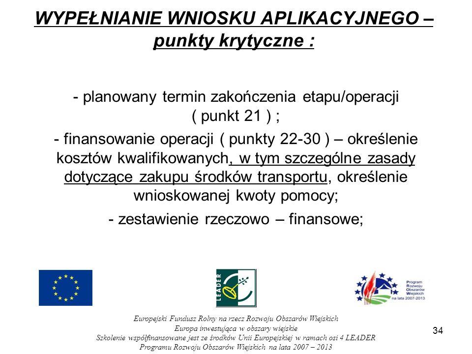 34 WYPEŁNIANIE WNIOSKU APLIKACYJNEGO – punkty krytyczne : - planowany termin zakończenia etapu/operacji ( punkt 21 ) ; - finansowanie operacji ( punkty 22-30 ) – określenie kosztów kwalifikowanych, w tym szczególne zasady dotyczące zakupu środków transportu, określenie wnioskowanej kwoty pomocy; - zestawienie rzeczowo – finansowe; Europejski Fundusz Rolny na rzecz Rozwoju Obszarów Wiejskich Europa inwestująca w obszary wiejskie Szkolenie współfinansowane jest ze środków Unii Europejskiej w ramach osi 4 LEADER Programu Rozwoju Obszarów Wiejskich na lata 2007 – 2013