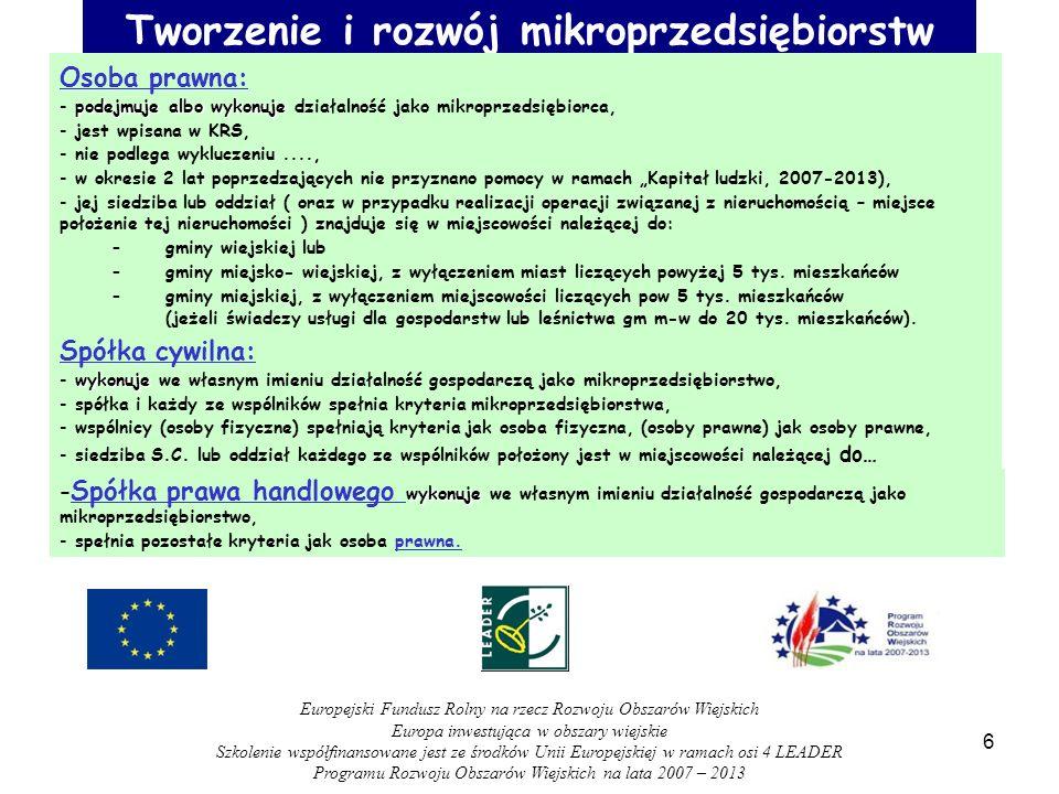 Tworzenie i rozwój mikroprzedsiębiorstw Osoba prawna: podejmuje albo wykonuje - podejmuje albo wykonuje działalność jako mikroprzedsiębiorca, - jest wpisana w KRS, - nie podlega wykluczeniu...., - w okresie 2 lat poprzedzających nie przyznano pomocy w ramach Kapitał ludzki, 2007-2013), - jej siedziba lub oddział ( oraz w przypadku realizacji operacji związanej z nieruchomością – miejsce położenie tej nieruchomości ) znajduje się w miejscowości należącej do: –gminy wiejskiej lub –gminy miejsko- wiejskiej, z wyłączeniem miast liczących powyżej 5 tys.