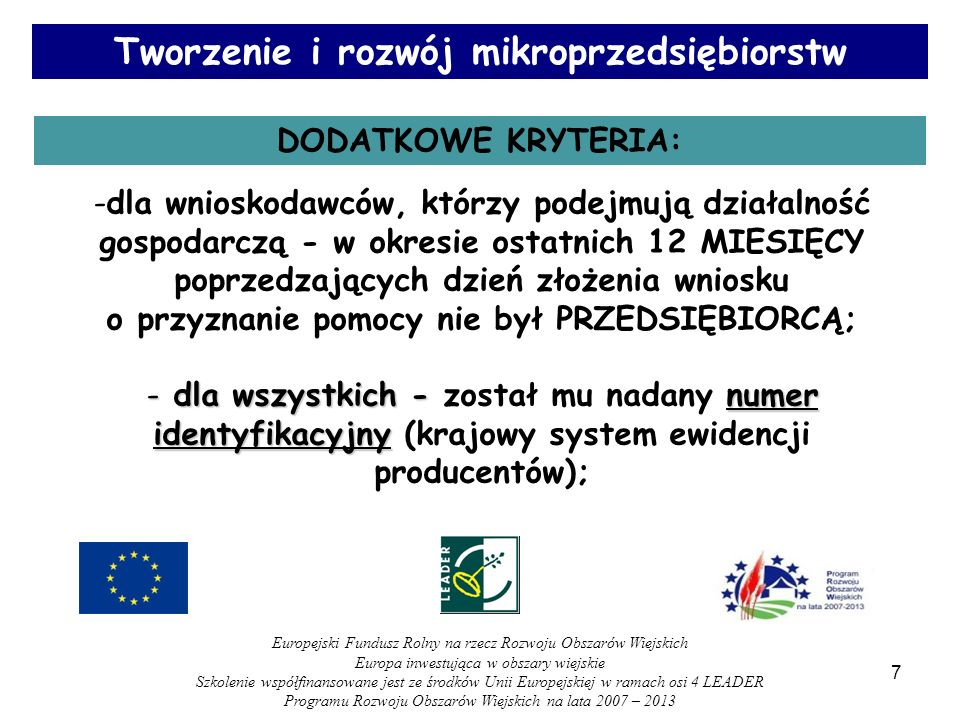 Tworzenie i rozwój mikroprzedsiębiorstw DODATKOWE KRYTERIA: -dla wnioskodawców, którzy podejmują działalność gospodarczą - w okresie ostatnich 12 MIESIĘCY poprzedzających dzień złożenia wniosku o przyznanie pomocy nie był PRZEDSIĘBIORCĄ; - dla wszystkich - numer identyfikacyjny - dla wszystkich - został mu nadany numer identyfikacyjny (krajowy system ewidencji producentów); 7 Europejski Fundusz Rolny na rzecz Rozwoju Obszarów Wiejskich Europa inwestująca w obszary wiejskie Szkolenie współfinansowane jest ze środków Unii Europejskiej w ramach osi 4 LEADER Programu Rozwoju Obszarów Wiejskich na lata 2007 – 2013