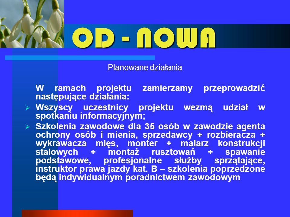 OD - NOWA Planowane działania (c.d.) Przygotowanie zawodowe dla 5 osób; 60 osób weźmie udział w Kursie przedsiębiorczości; wszystkie te osoby zapewnione będą miały doradztwo biznesowe, a 55 osób otrzyma jednorazowe środki na rozpoczęcie działalności gospodarczej;