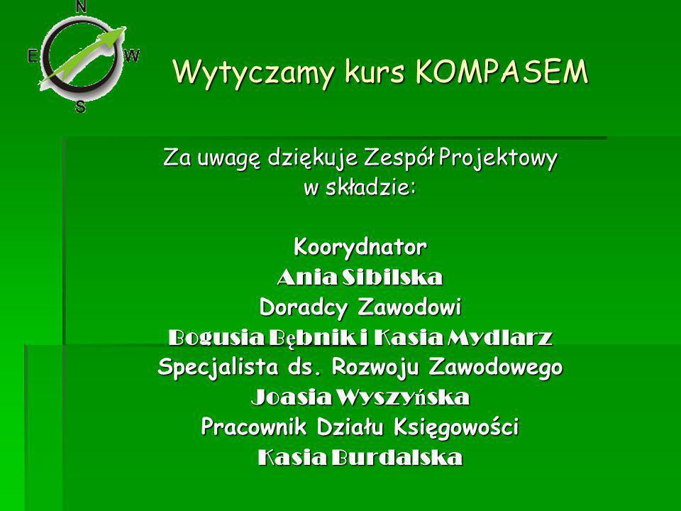 Wytyczamy kurs KOMPASEM Za uwagę dziękuje Zespół Projektowy w składzie: Koorydnator Ania Sibilska Doradcy Zawodowi Bogusia B ę bnik i Kasia Mydlarz Specjalista ds.