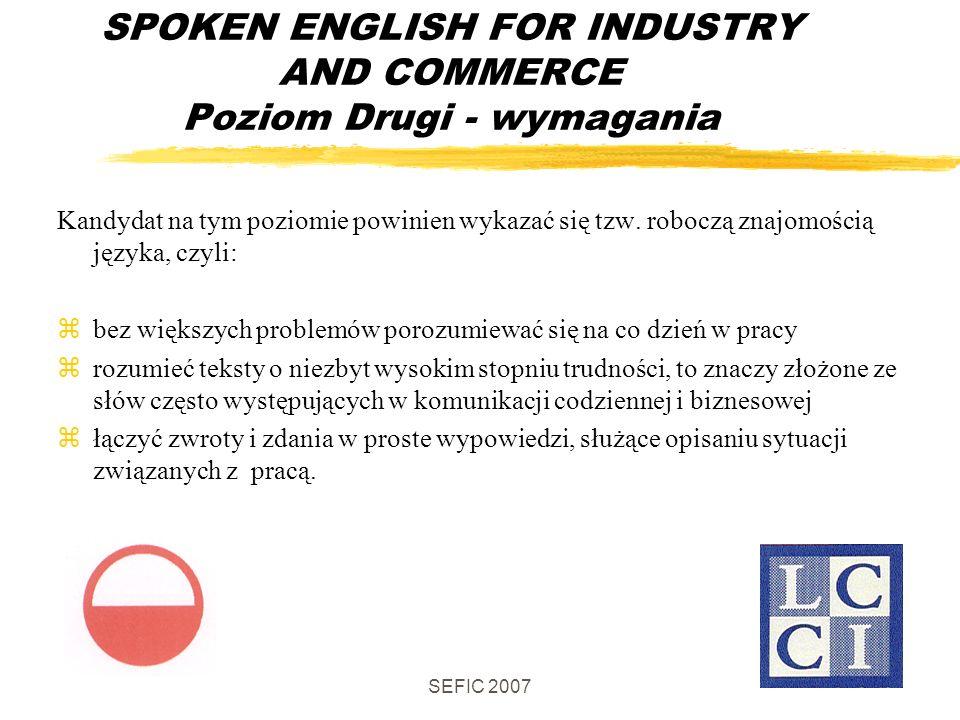 SEFIC 2007 SPOKEN ENGLISH FOR INDUSTRY AND COMMERCE Poziom Drugi - wymagania Kandydat na tym poziomie powinien wykazać się tzw.
