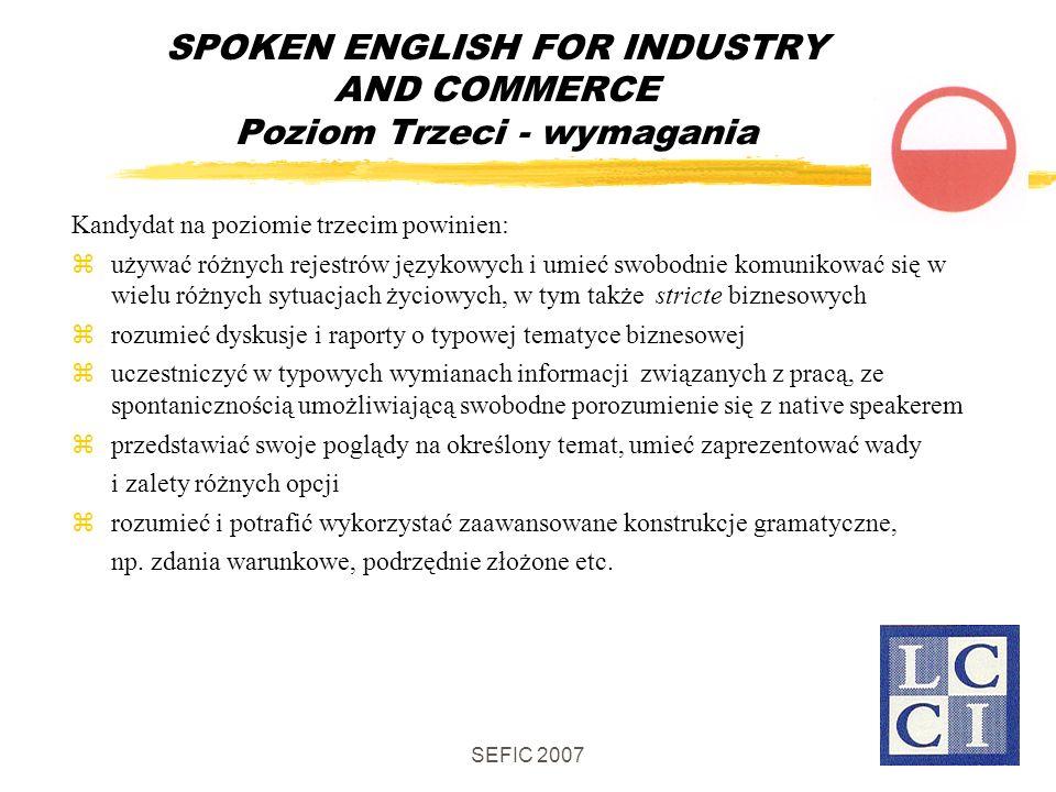 SEFIC 2007 SPOKEN ENGLISH FOR INDUSTRY AND COMMERCE Poziom Trzeci - wymagania Kandydat na poziomie trzecim powinien: używać różnych rejestrów językowych i umieć swobodnie komunikować się w wielu różnych sytuacjach życiowych, w tym także stricte biznesowych rozumieć dyskusje i raporty o typowej tematyce biznesowej uczestniczyć w typowych wymianach informacji związanych z pracą, ze spontanicznością umożliwiającą swobodne porozumienie się z native speakerem przedstawiać swoje poglądy na określony temat, umieć zaprezentować wady i zalety różnych opcji rozumieć i potrafić wykorzystać zaawansowane konstrukcje gramatyczne, np.