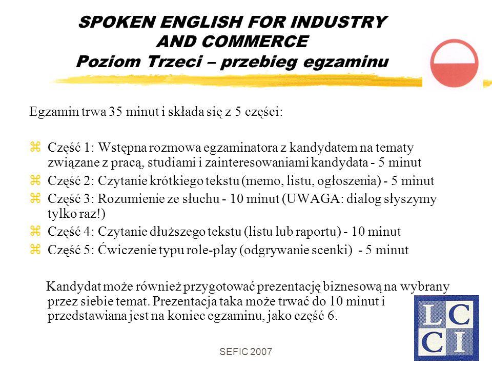 SEFIC 2007 SPOKEN ENGLISH FOR INDUSTRY AND COMMERCE Poziom Trzeci – przebieg egzaminu Egzamin trwa 35 minut i składa się z 5 części: Część 1: Wstępna rozmowa egzaminatora z kandydatem na tematy związane z pracą, studiami i zainteresowaniami kandydata - 5 minut Część 2: Czytanie krótkiego tekstu (memo, listu, ogłoszenia) - 5 minut Część 3: Rozumienie ze słuchu - 10 minut (UWAGA: dialog słyszymy tylko raz!) Część 4: Czytanie dłuższego tekstu (listu lub raportu) - 10 minut Część 5: Ćwiczenie typu role-play (odgrywanie scenki) - 5 minut Kandydat może również przygotować prezentację biznesową na wybrany przez siebie temat.