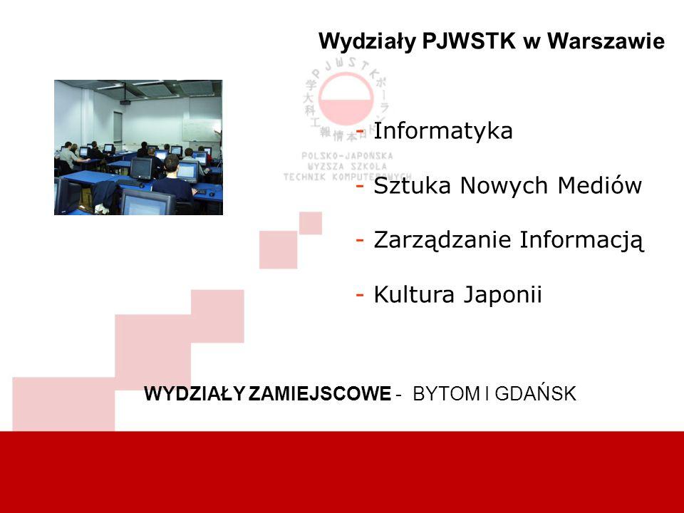 - Informatyka - Sztuka Nowych Mediów - Zarządzanie Informacją - Kultura Japonii Wydziały PJWSTK w Warszawie WYDZIAŁY ZAMIEJSCOWE - BYTOM I GDAŃSK