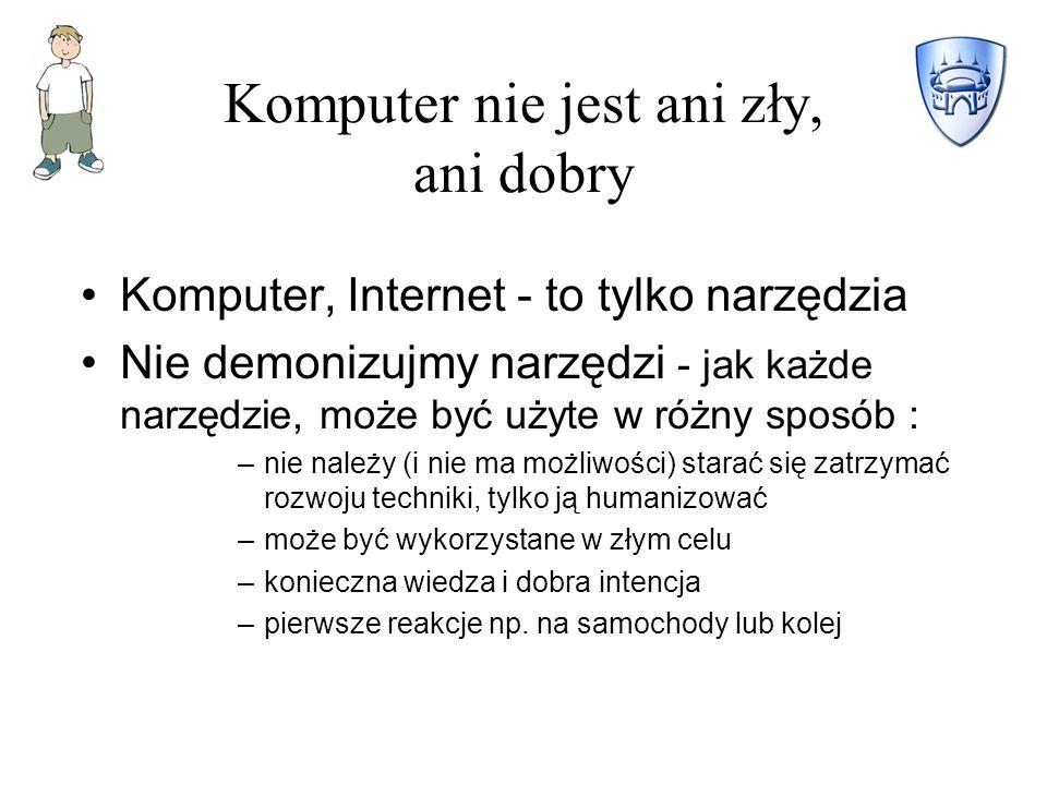 Komputer nie jest ani zły, ani dobry Komputer, Internet - to tylko narzędzia Nie demonizujmy narzędzi - jak każde narzędzie, może być użyte w różny sposób : –nie należy (i nie ma możliwości) starać się zatrzymać rozwoju techniki, tylko ją humanizować –może być wykorzystane w złym celu –konieczna wiedza i dobra intencja –pierwsze reakcje np.