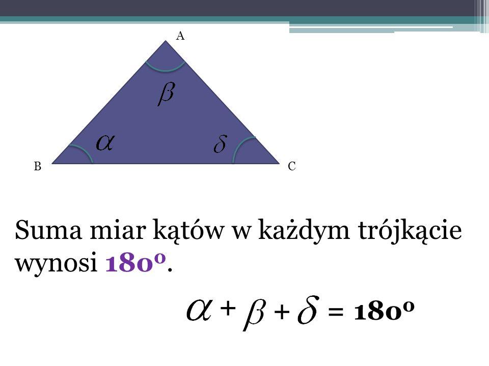 Suma miar kątów w każdym trójkącie wynosi 18o 0. A BC + +=18o 0