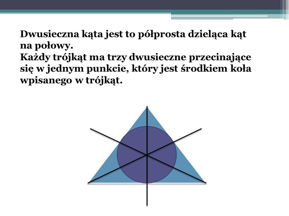 Dwusieczna kąta jest to półprosta dzieląca kąt na połowy. Każdy trójkąt ma trzy dwusieczne przecinające się w jednym punkcie, który jest środkiem koła
