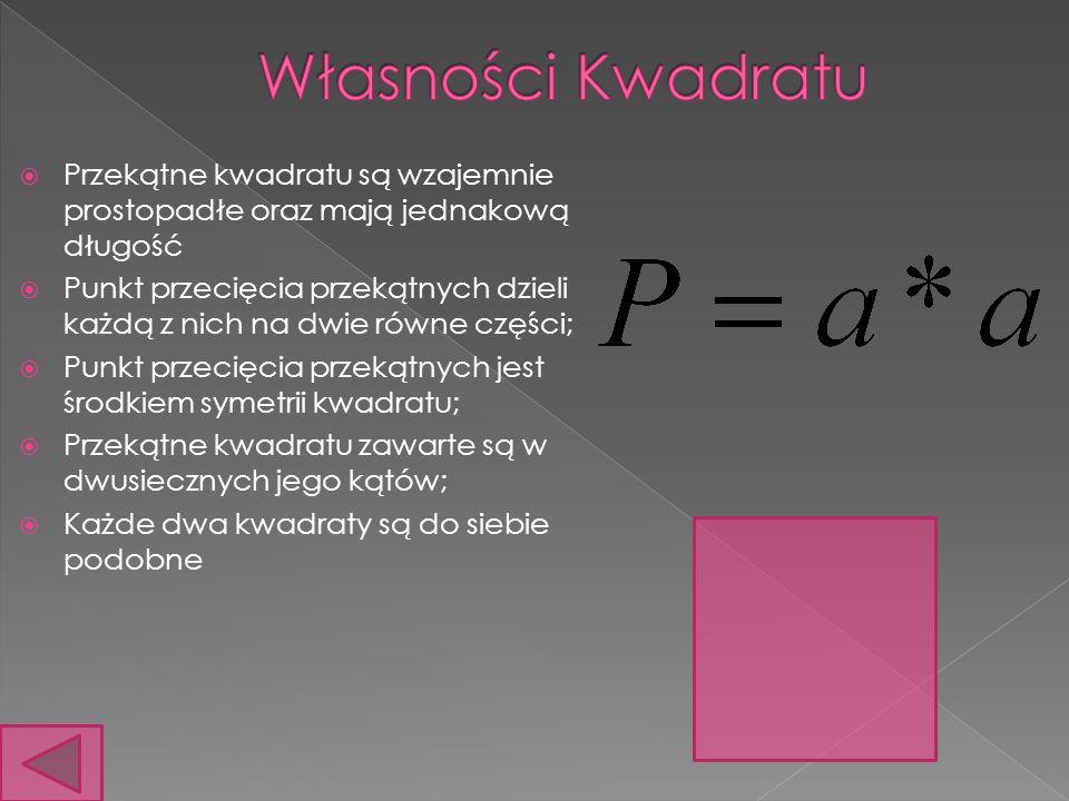 Przekątne kwadratu są wzajemnie prostopadłe oraz mają jednakową długość Punkt przecięcia przekątnych dzieli każdą z nich na dwie równe części; Punkt przecięcia przekątnych jest środkiem symetrii kwadratu; Przekątne kwadratu zawarte są w dwusiecznych jego kątów; Każde dwa kwadraty są do siebie podobne