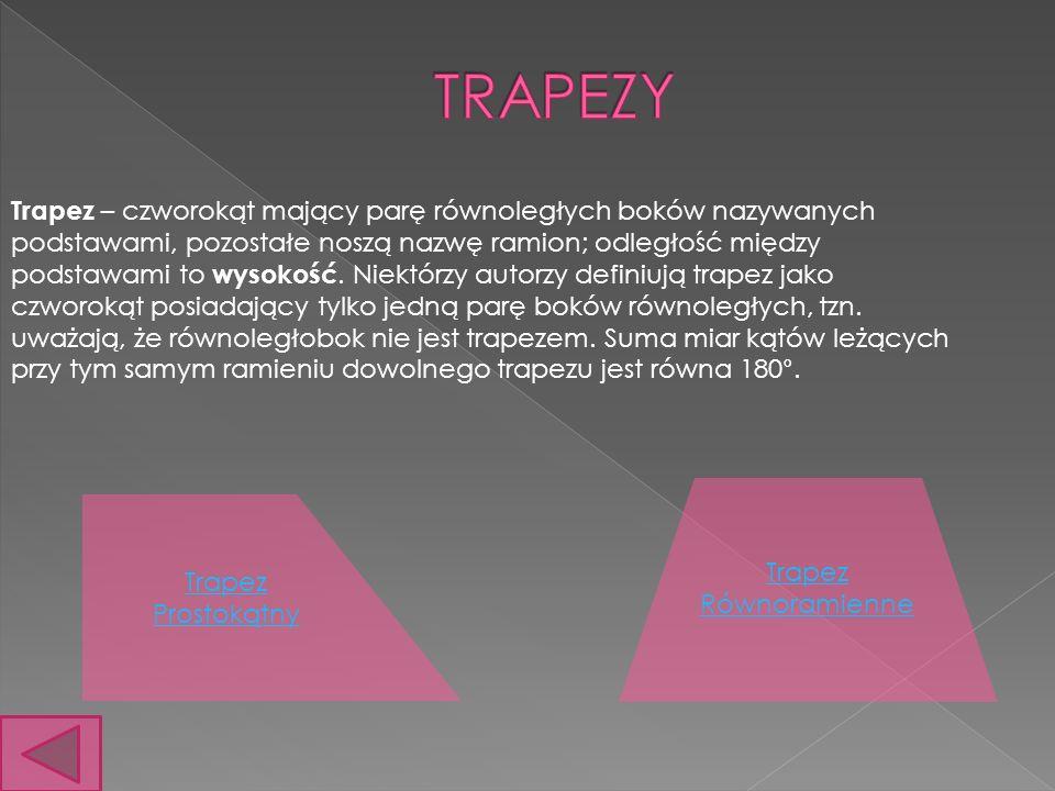 Trapez – czworokąt mający parę równoległych boków nazywanych podstawami, pozostałe noszą nazwę ramion; odległość między podstawami to wysokość.