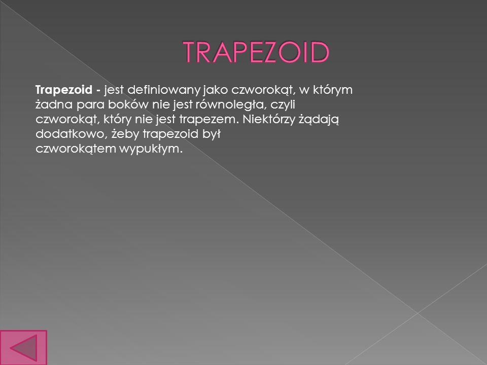Trapezoid - jest definiowany jako czworokąt, w którym żadna para boków nie jest równoległa, czyli czworokąt, który nie jest trapezem. Niektórzy żądają