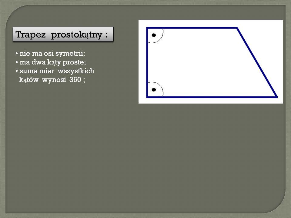 Trapez prostok ą tny : nie ma osi symetrii; ma dwa k ą ty proste; suma miar wszystkich k ą tów wynosi 360 ;