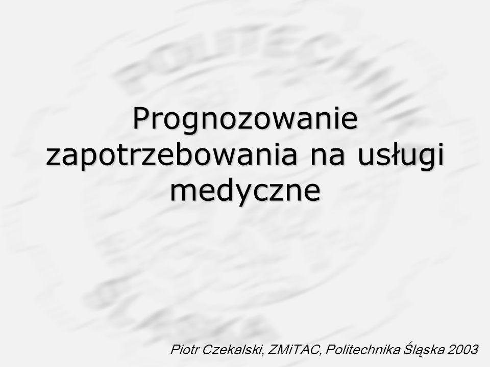 Prognozowanie zapotrzebowania na usługi medyczne Piotr Czekalski, ZMiTAC, Politechnika Śląska 2003