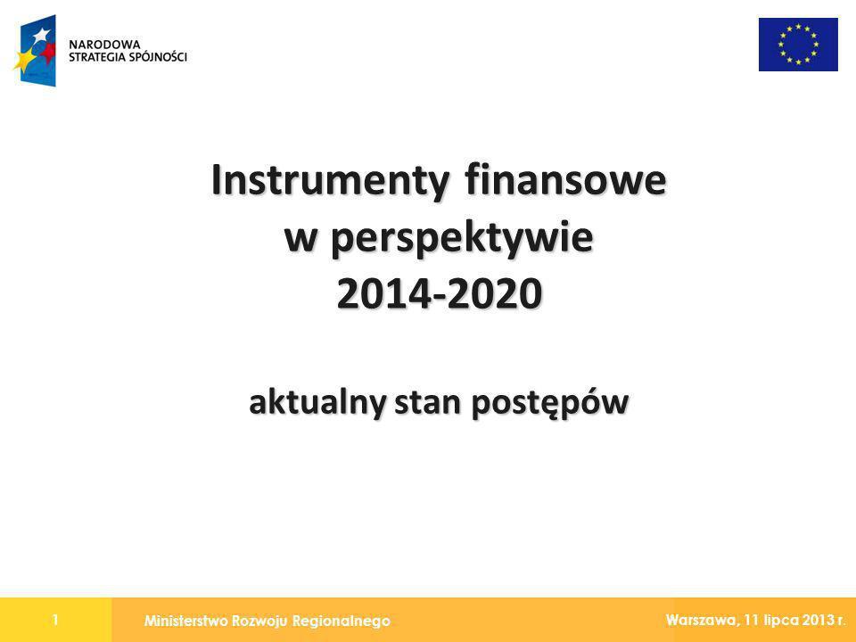 Ministerstwo Rozwoju Regionalnego 1 Warszawa, 11 lipca 2013 r. Instrumenty finansowe w perspektywie 2014-2020 aktualny stan postępów