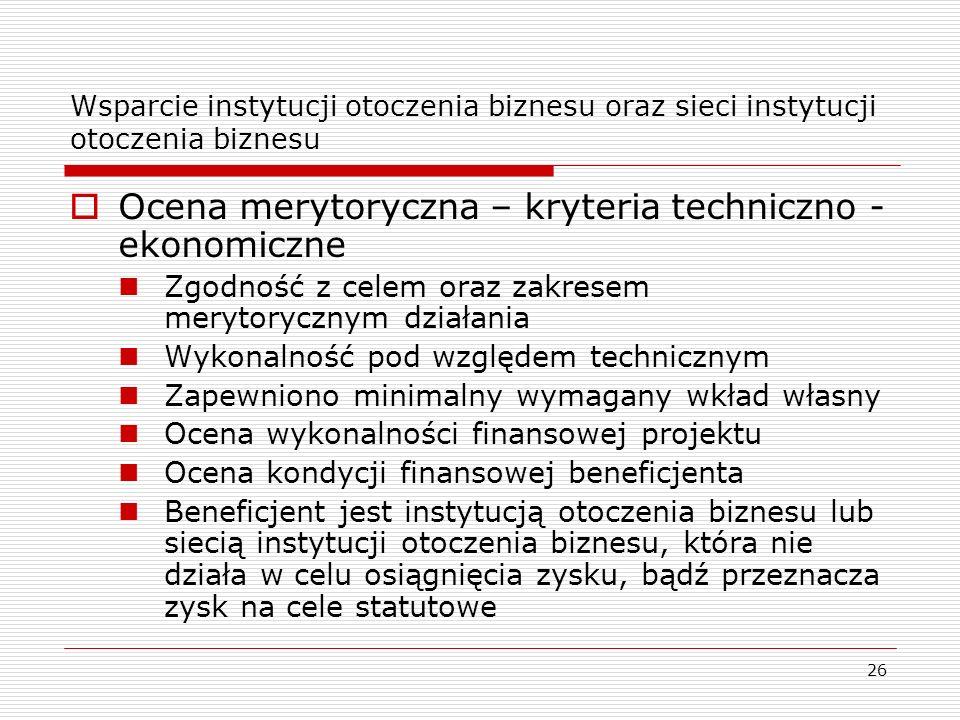 26 Wsparcie instytucji otoczenia biznesu oraz sieci instytucji otoczenia biznesu Ocena merytoryczna – kryteria techniczno - ekonomiczne Zgodność z cel