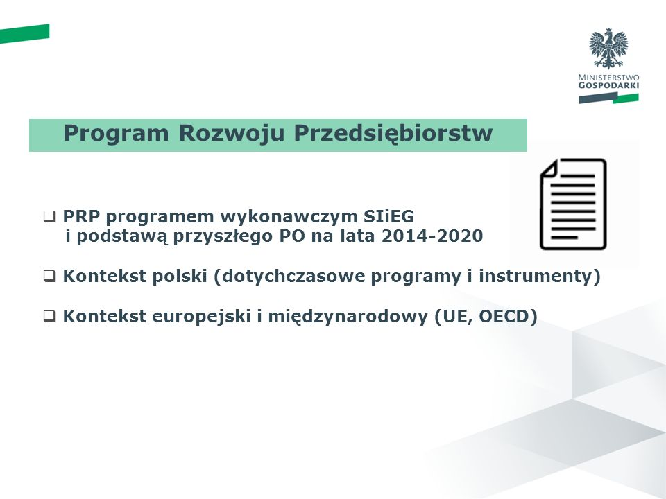 wstęp 01 PROGRAM ROZWOJU PRZEDSI Ę BIORSTW PRP programem wykonawczym SIiEG i podstawą przyszłego PO na lata 2014-2020 Kontekst polski (dotychczasowe programy i instrumenty) Kontekst europejski i międzynarodowy (UE, OECD) Program Rozwoju Przedsiębiorstw