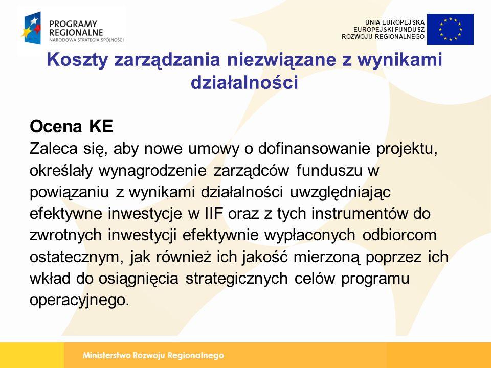 Ministerstwo Rozwoju Regionalnego UNIA EUROPEJSKA EUROPEJSKI FUNDUSZ ROZWOJU REGIONALNEGO Koszty zarządzania niezwiązane z wynikami działalności Ocena KE Zaleca się, aby nowe umowy o dofinansowanie projektu, określały wynagrodzenie zarządców funduszu w powiązaniu z wynikami działalności uwzględniając efektywne inwestycje w IIF oraz z tych instrumentów do zwrotnych inwestycji efektywnie wypłaconych odbiorcom ostatecznym, jak również ich jakość mierzoną poprzez ich wkład do osiągnięcia strategicznych celów programu operacyjnego.