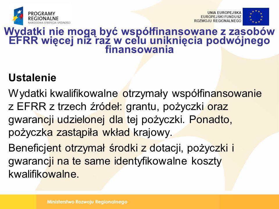 Ministerstwo Rozwoju Regionalnego UNIA EUROPEJSKA EUROPEJSKI FUNDUSZ ROZWOJU REGIONALNEGO Wydatki nie mogą być współfinansowane z zasobów EFRR więcej niż raz w celu uniknięcia podwójnego finansowania Ustalenie Wydatki kwalifikowalne otrzymały współfinansowanie z EFRR z trzech źródeł: grantu, pożyczki oraz gwarancji udzielonej dla tej pożyczki.
