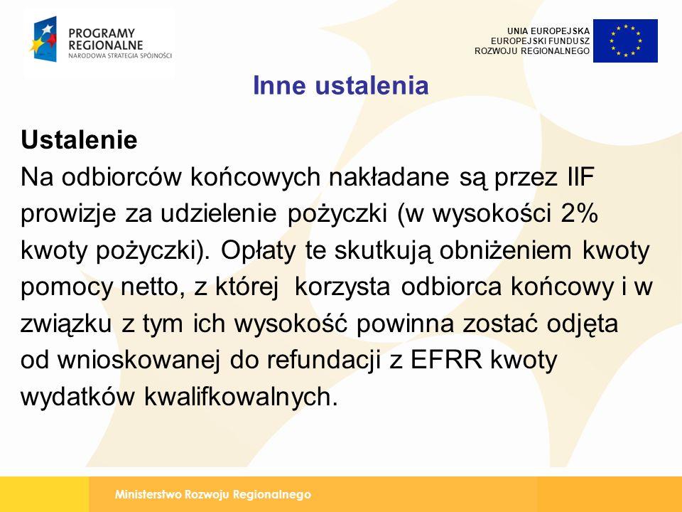 Ministerstwo Rozwoju Regionalnego UNIA EUROPEJSKA EUROPEJSKI FUNDUSZ ROZWOJU REGIONALNEGO Inne ustalenia Ustalenie Na odbiorców końcowych nakładane są przez IIF prowizje za udzielenie pożyczki (w wysokości 2% kwoty pożyczki).