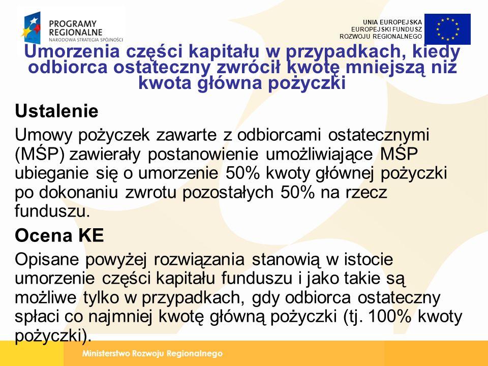 Ministerstwo Rozwoju Regionalnego UNIA EUROPEJSKA EUROPEJSKI FUNDUSZ ROZWOJU REGIONALNEGO Umorzenia części kapitału w przypadkach, kiedy odbiorca ostateczny zwrócił kwotę mniejszą niż kwota główna pożyczki Ustalenie Umowy pożyczek zawarte z odbiorcami ostatecznymi (MŚP) zawierały postanowienie umożliwiające MŚP ubieganie się o umorzenie 50% kwoty głównej pożyczki po dokonaniu zwrotu pozostałych 50% na rzecz funduszu.