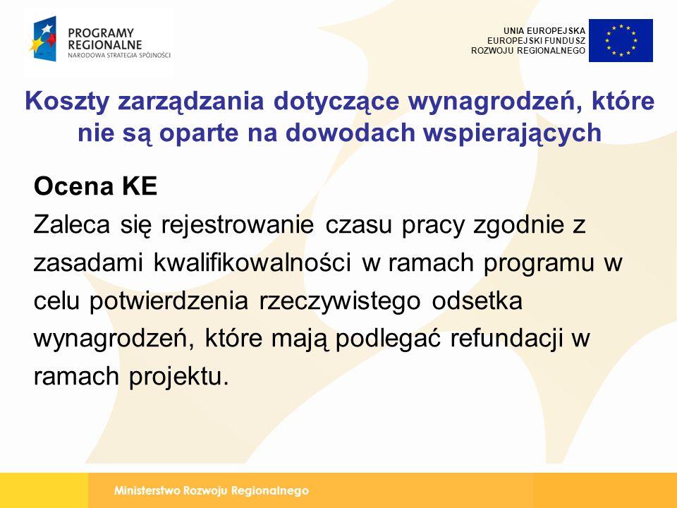Ministerstwo Rozwoju Regionalnego UNIA EUROPEJSKA EUROPEJSKI FUNDUSZ ROZWOJU REGIONALNEGO Koszty zarządzania dotyczące wynagrodzeń, które nie są oparte na dowodach wspierających Ocena KE Zaleca się rejestrowanie czasu pracy zgodnie z zasadami kwalifikowalności w ramach programu w celu potwierdzenia rzeczywistego odsetka wynagrodzeń, które mają podlegać refundacji w ramach projektu.