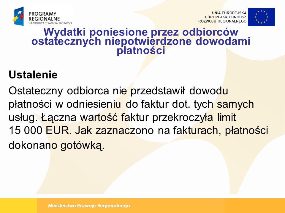 Ministerstwo Rozwoju Regionalnego UNIA EUROPEJSKA EUROPEJSKI FUNDUSZ ROZWOJU REGIONALNEGO Wydatki poniesione przez odbiorców ostatecznych niepotwierdzone dowodami płatności Ustalenie Ostateczny odbiorca nie przedstawił dowodu płatności w odniesieniu do faktur dot.