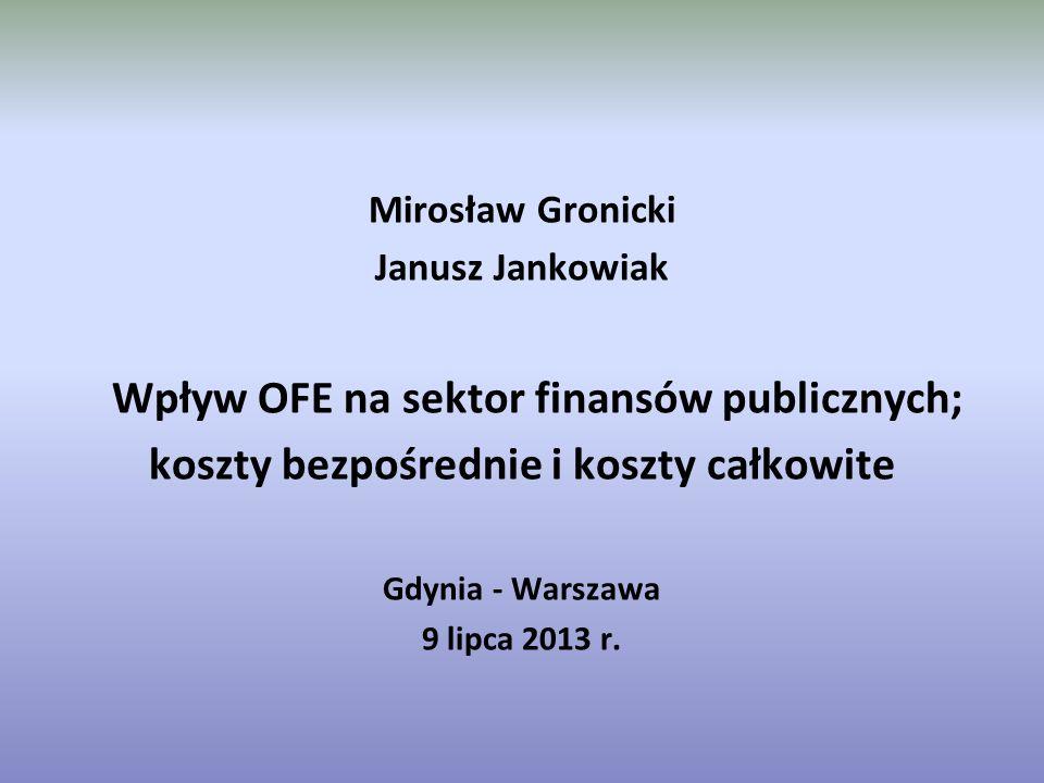 Mirosław Gronicki Janusz Jankowiak Wpływ OFE na sektor finansów publicznych; koszty bezpośrednie i koszty całkowite Gdynia - Warszawa 9 lipca 2013 r.