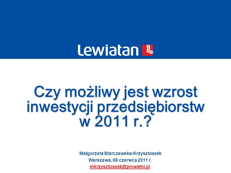 Małgorzata Starczewska-Krzysztoszek Warszawa, 08 czerwca 2011 r. mkrzysztoszek@prywatni.pl Czy możliwy jest wzrost inwestycji przedsiębiorstw w 2011 r