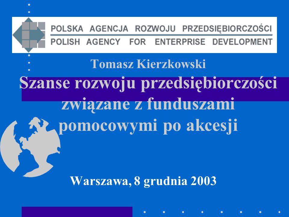 Tomasz Kierzkowski Szanse rozwoju przedsiębiorczości związane z funduszami pomocowymi po akcesji Warszawa, 8 grudnia 2003