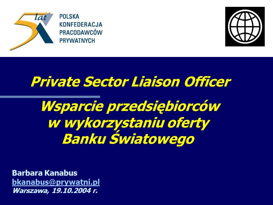 Private Sector Liaison Officer Wsparcie przedsiębiorców w wykorzystaniu oferty Banku Światowego Barbara Kanabus bkanabus@prywatni.pl Warszawa, 19.10.2004 r.