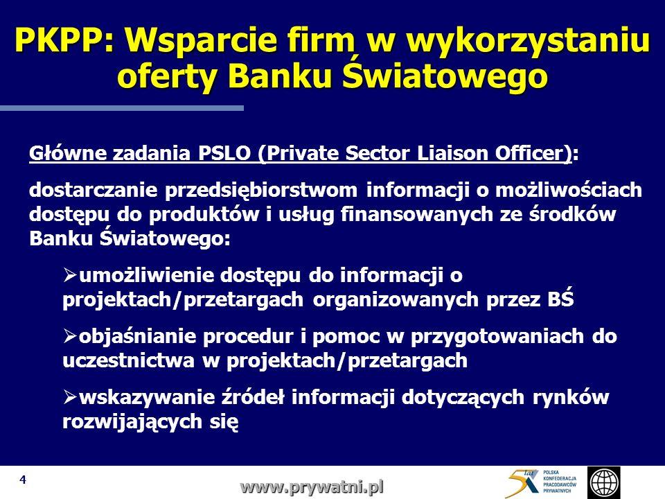 4 www.prywatni.pl Główne zadania PSLO (Private Sector Liaison Officer): dostarczanie przedsiębiorstwom informacji o możliwościach dostępu do produktów i usług finansowanych ze środków Banku Światowego: umożliwienie dostępu do informacji o projektach/przetargach organizowanych przez BŚ objaśnianie procedur i pomoc w przygotowaniach do uczestnictwa w projektach/przetargach wskazywanie źródeł informacji dotyczących rynków rozwijających się PKPP: Wsparcie firm w wykorzystaniu oferty Banku Światowego