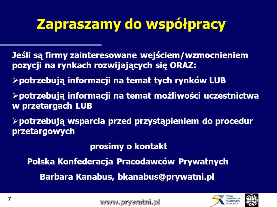 7 www.prywatni.pl Jeśli są firmy zainteresowane wejściem/wzmocnieniem pozycji na rynkach rozwijających się ORAZ: potrzebują informacji na temat tych rynków LUB potrzebują informacji na temat możliwości uczestnictwa w przetargach LUB potrzebują wsparcia przed przystąpieniem do procedur przetargowych prosimy o kontakt Polska Konfederacja Pracodawców Prywatnych Barbara Kanabus, bkanabus@prywatni.pl Zapraszamy do współpracy Zapraszamy do współpracy