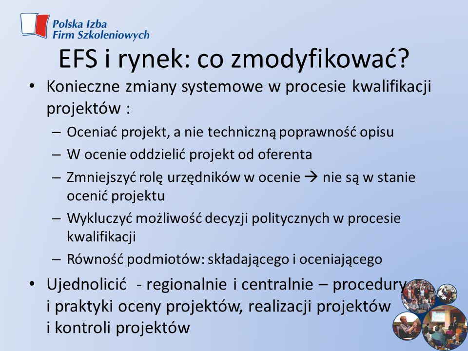 EFS i rynek: co zmodyfikować? Konieczne zmiany systemowe w procesie kwalifikacji projektów : – Oceniać projekt, a nie techniczną poprawność opisu – W