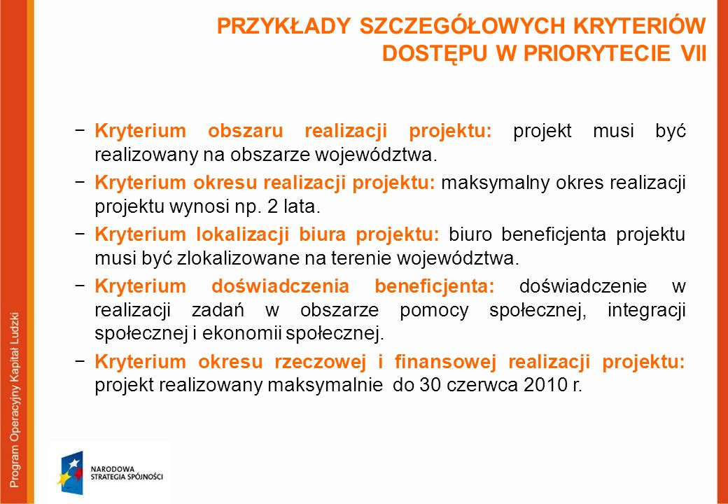 PRZYKŁADY SZCZEGÓŁOWYCH KRYTERIÓW STRATEGICZNYCH W PRIORYTECIE VII –projekty realizowane w partnerstwie (7.2.1, 7.2.2) –projekty kompleksowe, zakładające realizację co najmniej dwóch typów projektów (7.2.1) –projekty skierowane do osób długotrwale bezrobotnych lub osób niepełnosprawnych (7.2.1) –projekty, w których Beneficjentem będą instytucje otoczenia ekonomii społecznej (7.2.2) –projekty realizowane na terenie gmin o wysokim i umiarkowanym wskaźniku ubóstwa (7.2.1, 7.3)