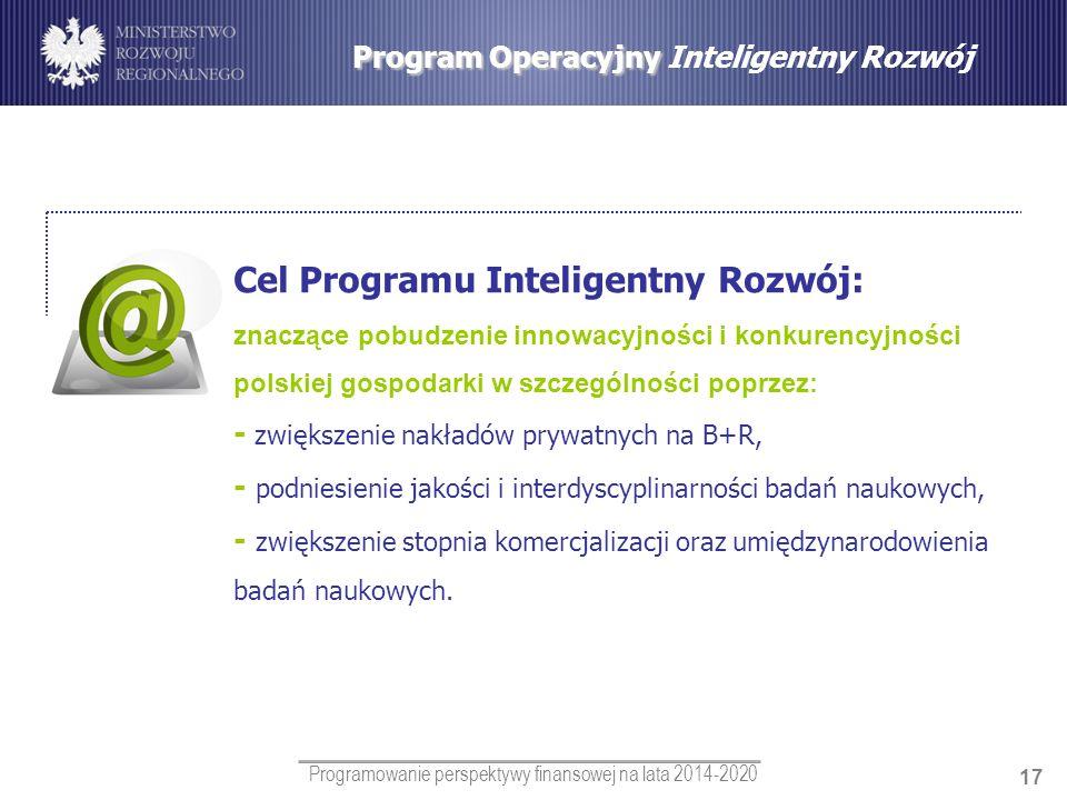 Programowanie perspektywy finansowej na lata 2014-2020 17 Program Operacyjny Program Operacyjny Inteligentny Rozwój Cel Programu Inteligentny Rozwój: