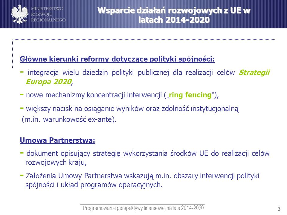 Programowanie perspektywy finansowej na lata 2014-2020 3 Wsparcie działań rozwojowych z UE w latach 2014-2020 Gł ó wne kierunki reformy dotyczące poli