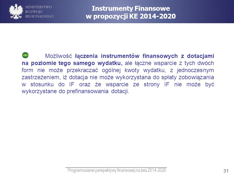 Programowanie perspektywy finansowej na lata 2014-2020 31 Możliwość łączenia instrumentów finansowych z dotacjami na poziomie tego samego wydatku, ale