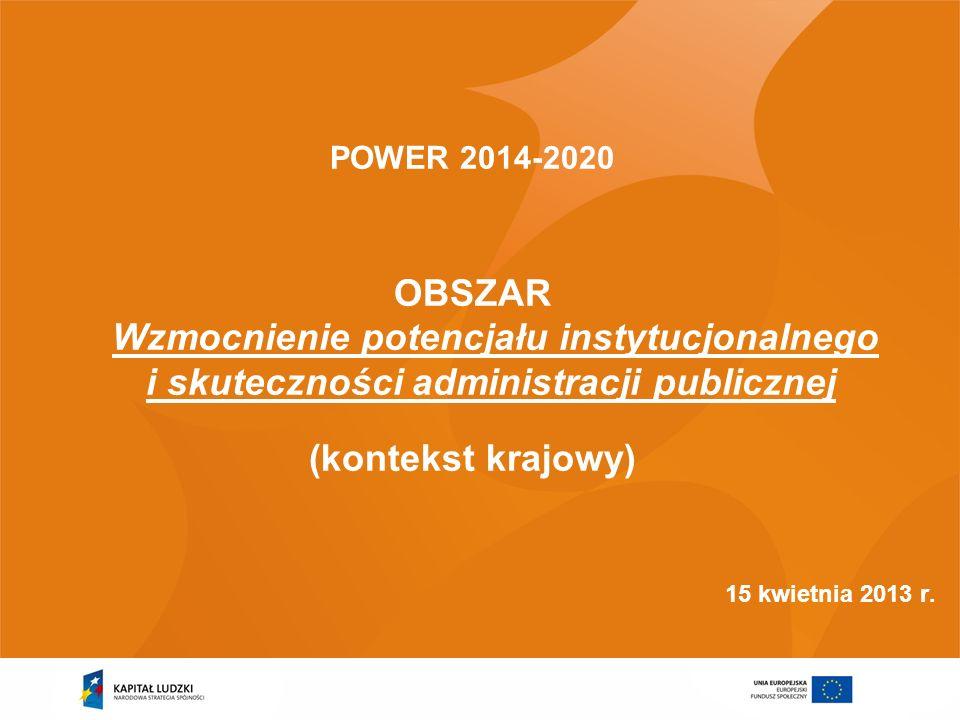 POWER 2014-2020 OBSZAR Wzmocnienie potencjału instytucjonalnego i skuteczności administracji publicznej (kontekst krajowy) 15 kwietnia 2013 r.