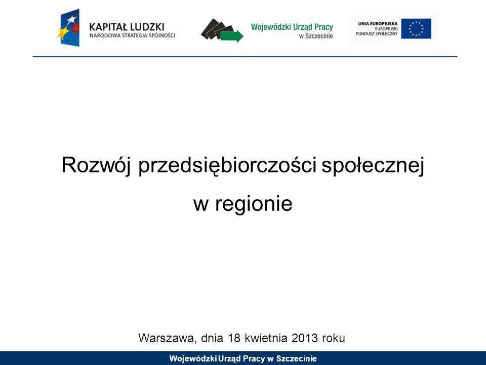 Wojewódzki Urząd Pracy w Szczecinie Rozwój przedsiębiorczości społecznej w regionie Warszawa, dnia 18 kwietnia 2013 roku